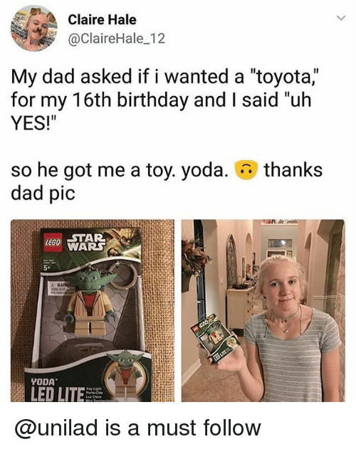 """Birthday, Dad, and Lego: Claire Hale  @ClaireHale 12  My dad asked if i wanted a """"toyota,""""  for my 16th birthday and I said """"uh  YES!""""  thanks  so he got me a toy. yoda.  dad pic  LEGO STAR  WARS  5*  LED LITE @unilad is a must follow"""