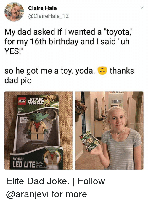 """Birthday, Dad, and Lit: Claire Hale  @ClaireHale_12  My dad asked if I wanted a toyota,  for my 16th birthday and I said """"uh  YES!""""  thanks  so he got me a toy. yoda.  dad pic  WARS  5+  LED LIT Elite Dad Joke. 