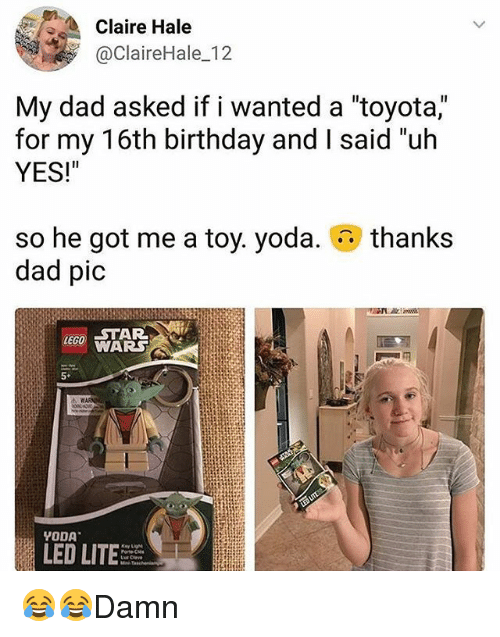 """Birthday, Dad, and Lego: Claire Hale  @ClaireHale_12  My dad asked if i wanted a """"toyota,""""  for my 16th birthday and I said un  YES!""""  so he got me a toy. yoda.  dad pic  thanks  LEGO STAR  LED LITE 😂😂Damn"""