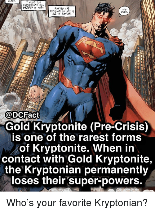Rarest: CLAKK  HopE You  UNDERSTANP How  DEEPLY IT HURT  MAKING THE  PECISION To SET  ALL IN MOTIO  ITS  OVER  @DCFact  Gold Kryptonite (Pre-Crisis)  is one of the rarest forms  of Kryptonite. When in  contact with Gold Kryptonite,  the Kryptonian permanently  loses their super-powers. Who's your favorite Kryptonian?