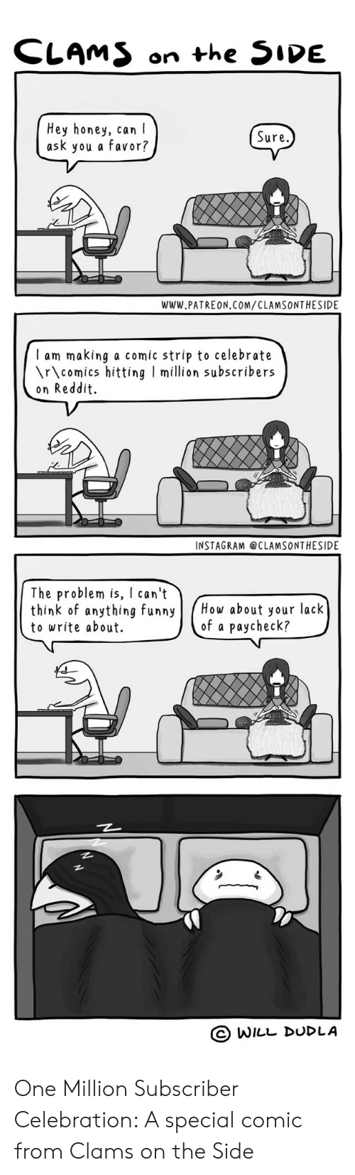 I Ask You: CLAMS on the 5IDE  Hey honey, can I  ask you a favor?  Sure,  WWW.PATREON COM/CLAMSONTHESIDE  I am making a comic strip to celebrate  \r\comics hitting I million subscribers  on Reddit  INSTAGRAM @CLAMSONTHESIDE  The problem is can't  think of anything funnyow about your lack  to write about.  of a paycheck?  O WILL DUDLA One Million Subscriber Celebration: A special comic from Clams on the Side