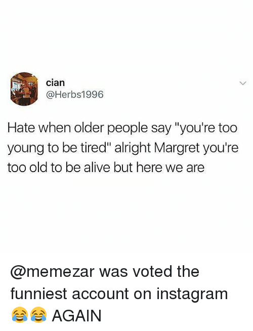 "Alive, Instagram, and Memes: Clan  @Herbs1996  Hate when older people say ""you're too  young to be tired"" alright Margret you're  too old to be alive but here we are @memezar was voted the funniest account on instagram 😂😂 AGAIN"