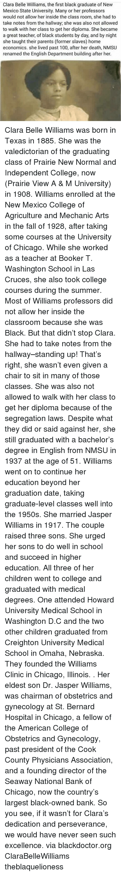 Perseverance: Clara Belle Williams, the first black graduate of New  Mexico State University. Many or her professors  would not allow her inside the class room, she had to  take notes from the hallway; she was also not allowed  to walk with her class to get her diploma. She became  a great teacher, of black students by day, and by night  she taught their parents (former slaves) home  economics. she lived past 100, after her death, NMSU  renamed the English Department building after her. Clara Belle Williams was born in Texas in 1885. She was the valedictorian of the graduating class of Prairie New Normal and Independent College, now (Prairie View A & M University) in 1908. Williams enrolled at the New Mexico College of Agriculture and Mechanic Arts in the fall of 1928, after taking some courses at the University of Chicago. While she worked as a teacher at Booker T. Washington School in Las Cruces, she also took college courses during the summer. Most of Williams professors did not allow her inside the classroom because she was Black. But that didn't stop Clara. She had to take notes from the hallway–standing up! That's right, she wasn't even given a chair to sit in many of those classes. She was also not allowed to walk with her class to get her diploma because of the segregation laws. Despite what they did or said against her, she still graduated with a bachelor's degree in English from NMSU in 1937 at the age of 51. Williams went on to continue her education beyond her graduation date, taking graduate-level classes well into the 1950s. She married Jasper Williams in 1917. The couple raised three sons. She urged her sons to do well in school and succeed in higher education. All three of her children went to college and graduated with medical degrees. One attended Howard University Medical School in Washington D.C and the two other children graduated from Creighton University Medical School in Omaha, Nebraska. They founded the Williams Clinic in Chicago, Illinois. . Her eldest son Dr. Jasper Williams, was chairman of obstetrics and gynecology at St. Bernard Hospital in Chicago, a fellow of the American College of Obstetrics and Gynecology, past president of the Cook County Physicians Association, and a founding director of the Seaway National Bank of Chicago, now the country's largest black-owned bank. So you see, if it wasn't for Clara's dedication and perseverance, we would have never seen such excellence. via blackdoctor.org ClaraBelleWilliams theblaquelioness