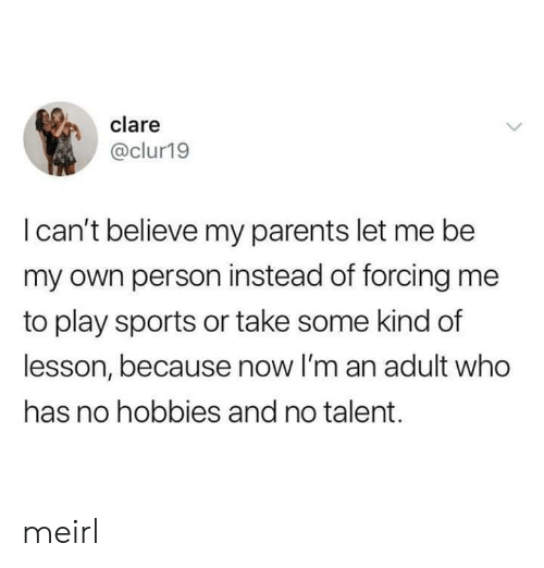 Parents, Sports, and MeIRL: clare  @clur19  I can't believe my parents let me be  my own person instead of forcing me  to play sports or take some kind of  lesson, because now I'm an adult who  has no hobbies and no talent. meirl
