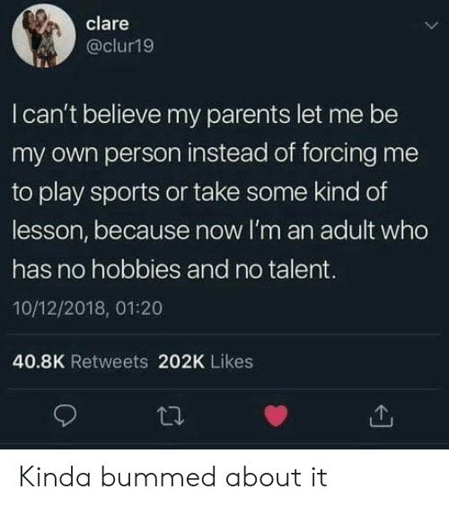 Parents, Sports, and Who: clare  @clur19  I can't believe my parents let me be  my own person instead of forcing me  to play sports or take some kind of  lesson, because now I'm an adult who  has no hobbies and no talent.  10/12/2018, 01:20  40.8K Retweets 202K Likes Kinda bummed about it