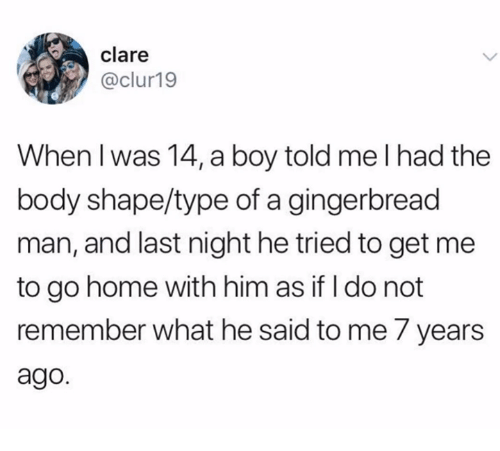 gingerbread man: clare  @clur19  When l was 14, a boy told me I had the  body shape/type of a gingerbread  man, and last night he tried to get me  to go home with him as if I do not  remember what he said to me 7 years  ago.