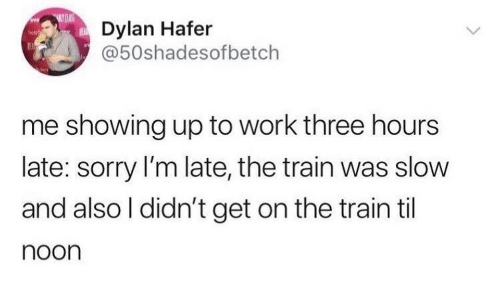 Sorry, Work, and Train: CLAS  Dylan Hafer  @50shadesofbetch  me showing up to work three hours  late: sorry I'm late, the train was slow  and also I didn't get on the train til  noon