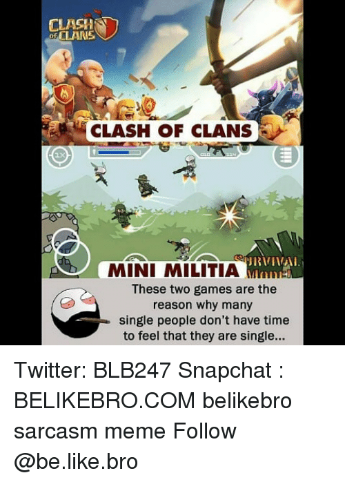 Militia: CLASH  of CLAN  CLASH OF CLANS  MINI MILITIA Mns  These two games are the  reason why many  single people don't have time  to feel that they are single... Twitter: BLB247 Snapchat : BELIKEBRO.COM belikebro sarcasm meme Follow @be.like.bro