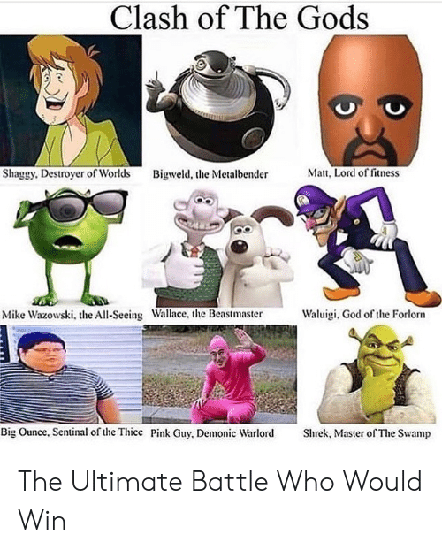 Matt: Clash of The Gods  Matt, Lord of fitness  Shaggy. Destroyer of Worlds  Bigweld, the Metalbender  Waluigi, God of the Forlorn  Mike Wazowski, the All-Seeing Wallace, the Beastmaster  Big Ounce, Sentinal of the Thicc Pink Guy, Demonic Warlord  Shrek, Master of The Swamp The Ultimate Battle Who Would Win