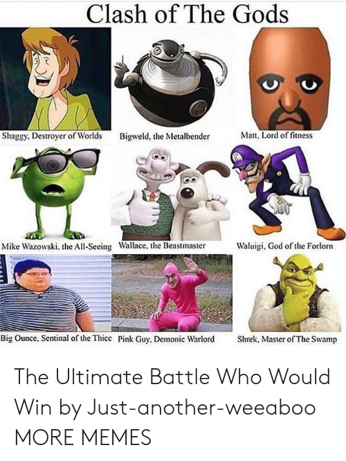Matt: Clash of The Gods  Matt, Lord of fitness  Shaggy. Destroyer of Worlds  Bigweld, the Metalbender  Waluigi, God of the Forlorn  Mike Wazowski, the All-Seeing Wallace, the Beastmaster  Big Ounce, Sentinal of the Thicc Pink Guy, Demonic Warlord  Shrek, Master of The Swamp The Ultimate Battle Who Would Win by Just-another-weeaboo MORE MEMES
