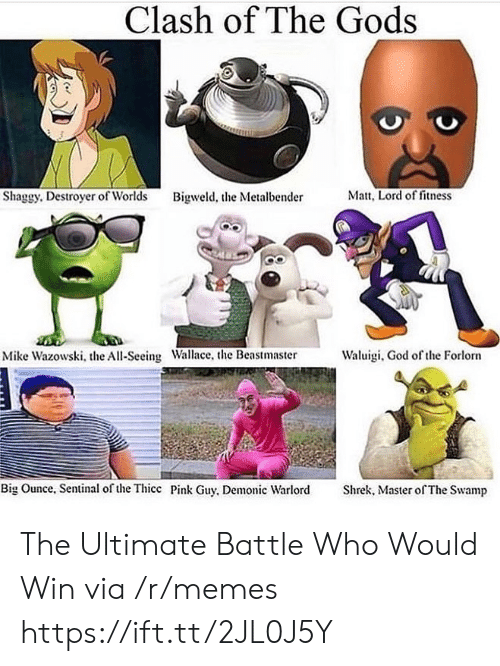 Matt: Clash of The Gods  Matt, Lord of fitness  Shaggy. Destroyer of Worlds  Bigweld, the Metalbender  Waluigi, God of the Forlorn  Mike Wazowski, the All-Seeing Wallace, the Beastmaster  Big Ounce, Sentinal of the Thicc Pink Guy, Demonic Warlord  Shrek, Master of The Swamp The Ultimate Battle Who Would Win via /r/memes https://ift.tt/2JL0J5Y