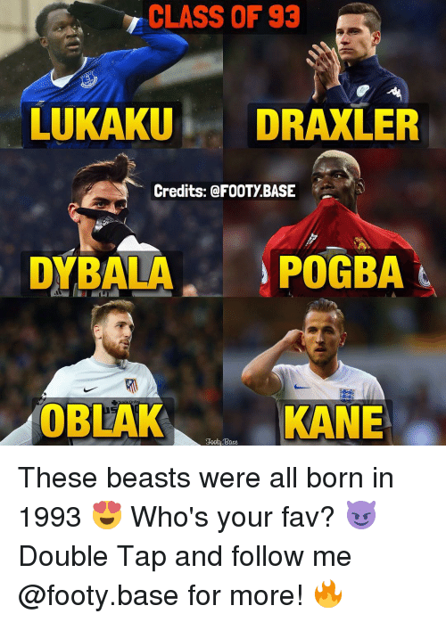 Beastly: CLASS OF 93  LUKAKU  DRAXLER  Credits: FOOTYBASE  POGBA  DYBALA  OBLAK  KANE  Foot Base These beasts were all born in 1993 😍 Who's your fav? 😈 Double Tap and follow me @footy.base for more! 🔥