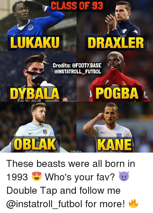 Beastly: CLASS OF 93  LUKAKU  i DRAXLER  Credits: FOOTY BASE  @INSTATROLL FUTBOL  POGBA  t  DYBALA  OBLAK  KANE  goot Base These beasts were all born in 1993 😍 Who's your fav? 😈 Double Tap and follow me @instatroll_futbol for more! 🔥