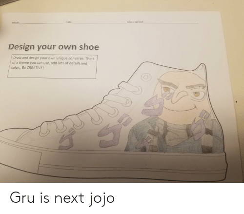 Period, Gru, and Converse: Class period  Date:  NAME:  Design your own shoe  Draw and design your own unique converse. Think  of a theme you can use, add lots of details and  color.. Be CREATIVE! Gru is next jojo