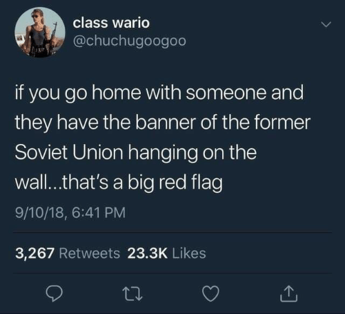 Soviet Union: class wario  @chuchugoogoo  if you go home with someone and  they have the banner of the former  Soviet Union hanging on the  wall..that's a big red flag  9/10/18, 6:41 PM  3,267 Retweets 23.3K Likes