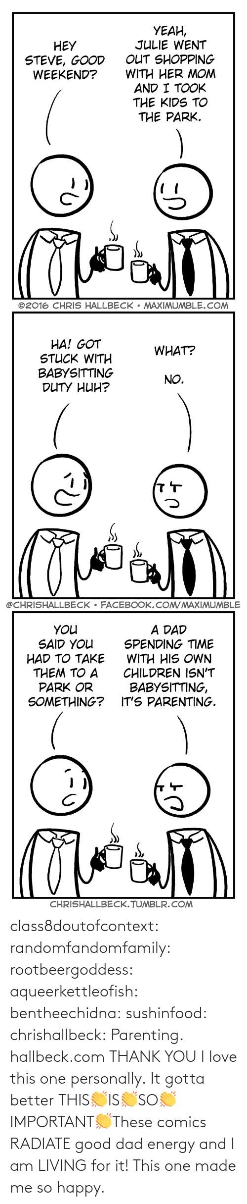 made: class8doutofcontext: randomfandomfamily:  rootbeergoddess:  aqueerkettleofish:  bentheechidna:  sushinfood:  chrishallbeck:  Parenting. hallbeck.com  THANK YOU  I love this one personally.    It gotta better   THIS👏IS👏SO👏IMPORTANT👏These comics RADIATE good dad energy and I am LIVING for it!    This one made me so happy.