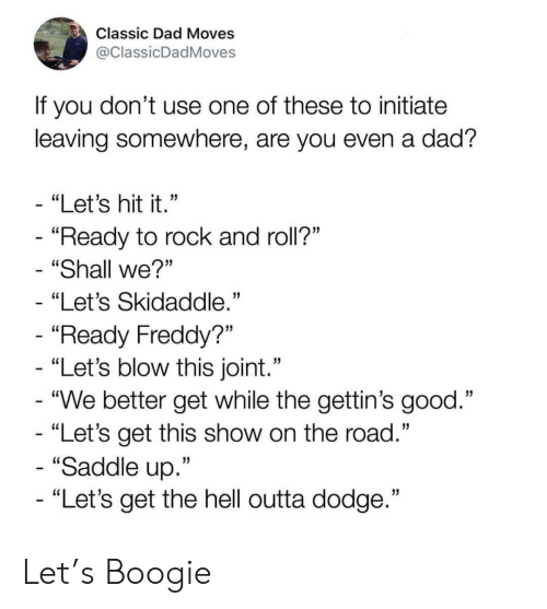 "Shall We: Classic Dad Moves  @ClassicDadMoves  If you don't use one of these to initiate  leaving somewhere, are you even a dad?  - ""Let's hit it.""  - ""Ready to rock and roll?""  ""Shall we?""  ""Let's Skidaddle.""  - ""Ready Freddy?""  - ""Let's blow this joint.""  - ""We better get while the gettin's good.""  - ""Let's get this show on the road.""  - ""Saddle up.""  - ""Let's get the hell outta dodge."" Let's Boogie"