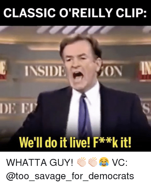insidious: CLASSIC O'REILLY CLIP:  INSIDI  AON  We'll do it live! F**k it! WHATTA GUY! 👏🏻👏🏻😂 VC: @too_savage_for_democrats