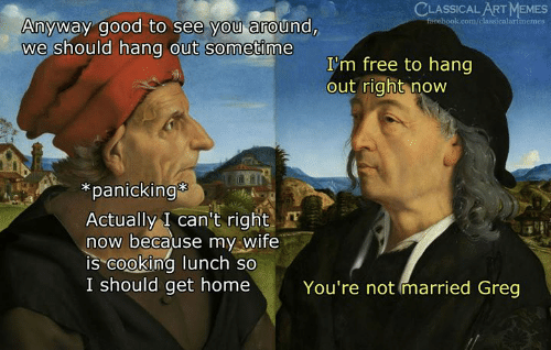 "im free: CLASSICAL ART MEMES  Anyway good to see you around,  we should hang out sometime  I'm free to hang  out right now  *panicking  Actually I can't right  now because my Wife  IS""cooking lunch so  I should get home  You're not married Greg"