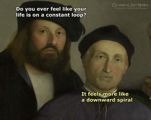 Classical: CLASSICAL ART MEMES  facebook.com/classicalartimemes  Do you ever feel like your  life is on a constant loop?  It feels more like  a downward spiral