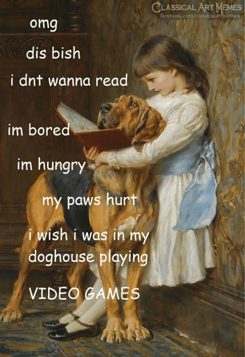 Paws: CLASSICAL ART MEMES  facebook.com/classicalartmemes  omg  dis bish  i dnt wanna read  im bored  im hungry  my paws hurt  i wish i was in my  doghouse playing  VIDEO GAMES