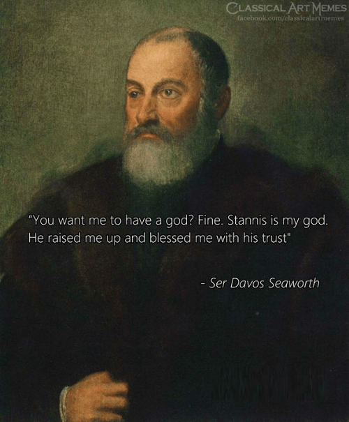 """Blessed, Facebook, and God: CLASSICAL ART MEMES  facebook.com/classicalartmemes  """"You want me to have a god? Fine. Stannis is my god.  He raised me up and blessed me with his trust""""  - Ser Davos Seaworth"""