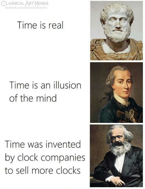 Clock, Facebook, and Memes: CLASSICAL ART MEMES  facebook.com/elassicalartmemes  Time is real  Time is an illusion  of the mind  Time was invented  by clock companies  to sell more clocks