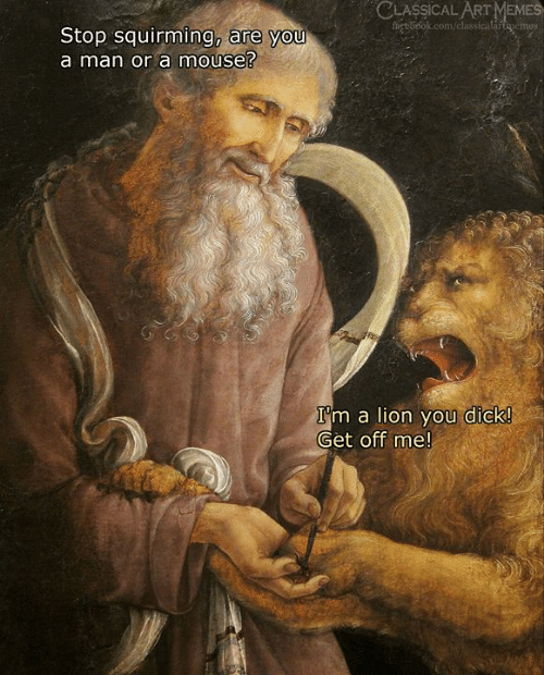 Classical: CLASSICAL ART MEMES  fet belok.com/classicalartenemes  Stop squirming, are you  a man or a mouse?  I'm a lion you dick!  Get off me!