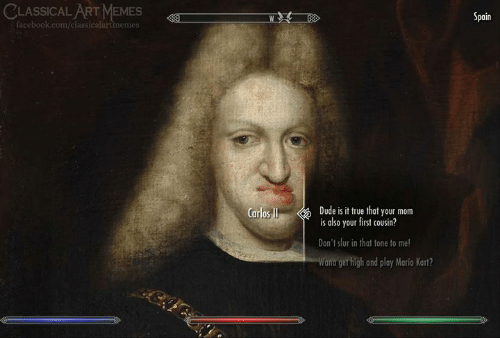 Classical: CLASSICAL ART MEMES  Spain  facebook.com/classicalartimemes  Dude is it true that your mom  is also your first cousin?  Carlos I  Don't slur in that tone to me!  Wana get high and play Mario Kart?