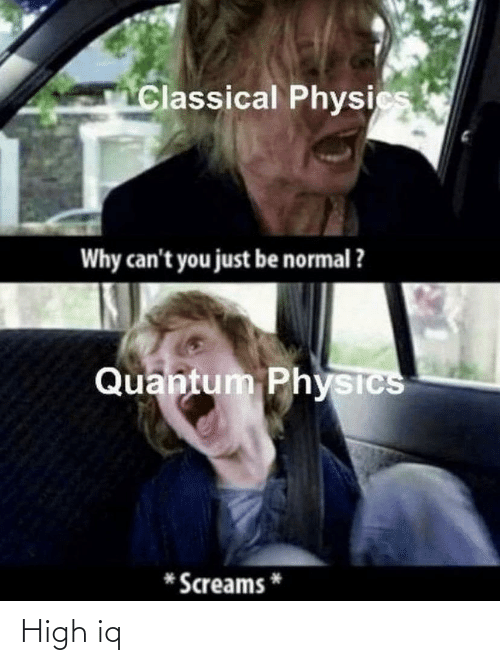 Be Normal: Classical Physics  Why can't you just be normal ?  Quantum Physics  Screams High iq