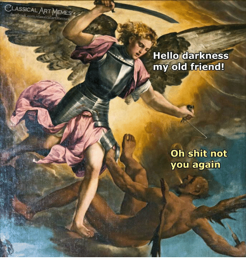 Hello Darkness, My Old Friend: CLASSICALART MEMES  facebook.com/classicalartmemes  Hello darkness  my old friend!  Oh shit not  you again