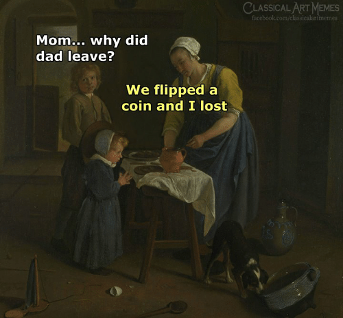 flipped: CLASSICALART MEMES  Mom... why did  dad leave?  We flipped a  coin and I lost