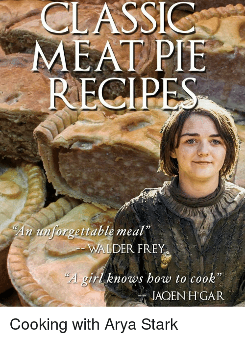 """walder frey: CLASSICS  MEAT PIE  RECIPES  An forgettable meal""""  WALDER FREY  girl knows how to cook""""  JAQEN HTGAR Cooking with Arya Stark"""