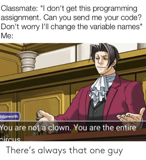 "Change, Programming, and Code: Classmate: ""I don't get this programming  assignment. Can you send me your code?  Don't worry I'll change the variable names""  Мe:  Edgeworth  You are not a clown. You are the entire  tircus There's always that one guy"