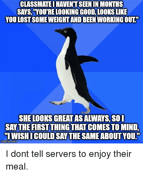 """Working Out, Lost, and Good: CLASSMATE I HAVENT SEEN IN MONTHS  SAYS, """"YOU'RE LOOKING GOOD, LOOKS LIKE  YOU LOST SOME WEIGHT AND BEEN WORKING OUT.""""  SHE LOOKS GREAT AS ALWAYS, S0I  SAY THE FIRST THING THAT COMES TO MIND,  IWISHICOULD SAY THE SAME ABOUT YOU.""""  imgflip.com I dont tell servers to enjoy their meal."""