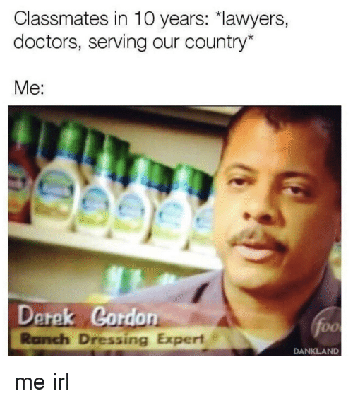 Lawyers, Irl, and Me IRL: Classmates in 10 years: lawyers,  doctors, serving our country*  Me:  Derek Cordon  Ranch Dressing Expert  fo  DANKLAND me irl