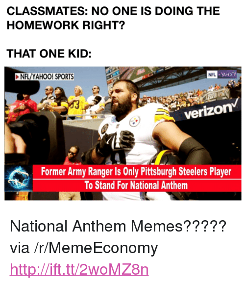 """army ranger: CLASSMATES: NO ONE IS DOING THE  HOMEWORK RIGHT?  THAT ONE KID:  NFL/YAHOO! SPORTS  verizon  Former Army Ranger Is Only Pittsburgh Steelers Player  To Stand For National Anthem <p>National Anthem Memes????? via /r/MemeEconomy <a href=""""http://ift.tt/2woMZ8n"""">http://ift.tt/2woMZ8n</a></p>"""