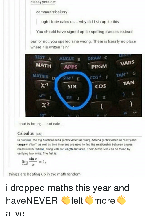 """Memes, Apps, and Calc: classypotatoe  communistbakery:  ugh I hate calculus... why did I sin up for this  You should have signed up for spelling classes instead  pun or not, you spelled sine wrong. There is literally no place  where it is written sin  TEST A ANGLE B DRA  MATH APPS  MATRIX DSIN E  VARS  TAN G  TAN  L.  COSF  coS  IK  x-1  SIN  that is for trig... not calc...  Calculus odn  In calkulus, the tig functions sine (abbreviated as sin"""").cosine (abbreviated as cos and  tangent (tan) as well as their inverses are used to find the relationship between angles  measured in radians, along with arc length and area. Their derivatives can be found by  veritying two limits. The first is  sinr  limo  =1.  things are heating up in the math fandom i dropped maths this year and i haveNEVER 👏felt👏more👏alive"""
