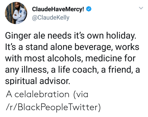Being Alone, Blackpeopletwitter, and Life: ClaudeHaveMercy!  @ClaudeKelly  Ginger ale needs its own holiday.  It's a stand alone beverage, works  with most alcohols, medicine for  any illness, a life coach, a friend, a  spiritual advisor. A celalebration (via /r/BlackPeopleTwitter)