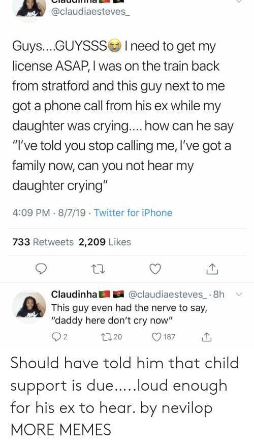 "Child Support: @claudiaesteves_  NINE  Guys....GUYSSSIneed to get my  license ASAP, I was on the train back  from stratford and this guy next to  got a phone call from his ex while my  daughter was crying.... how can he say  ""I've told you stop calling me, l've got a  family now, can you not hear my  daughter crying""  4:09 PM 8/7/19 Twitter for iPhone  733 Retweets 2,209 Likes  @claudiaesteves_ 8h  Claudinha  This guy even had the nerve to say,  ""daddy here don't cry now""  2  20  187 Should have told him that child support is due…..loud enough for his ex to hear. by nevilop MORE MEMES"