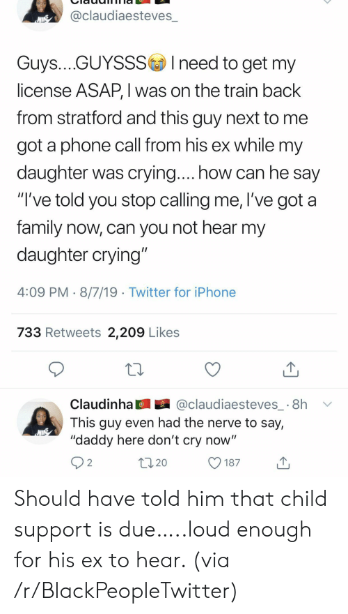 "Child Support: @claudiaesteves_  NINE  Guys....GUYSSSIneed to get my  license ASAP, I was on the train back  from stratford and this guy next to  got a phone call from his ex while my  daughter was crying.... how can he say  ""I've told you stop calling me, l've got a  family now, can you not hear my  daughter crying""  4:09 PM 8/7/19 Twitter for iPhone  733 Retweets 2,209 Likes  @claudiaesteves_ 8h  Claudinha  This guy even had the nerve to say,  ""daddy here don't cry now""  2  20  187 Should have told him that child support is due…..loud enough for his ex to hear. (via /r/BlackPeopleTwitter)"