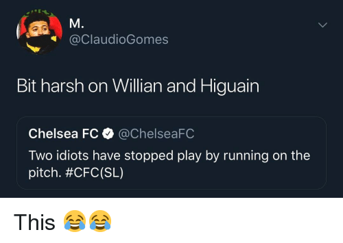 higuain: @ClaudioGomes  Bit harsh on Willian and Higuain  Chelsea FCChelseaFC  Two idiots have stopped play by running on the  pitch. This 😂😂