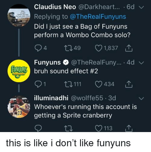 Bruh, Funyuns, and Running: Claudius Neo @Darkheart....6d  Replying to @TheRealFunyuns  Did I just see a Bag of Funyuns  perform a Wombo Combo solo?  lelas  hat you didnt dink  4  1,837  49  Funyuns @TheRealFuny... .4d  tuNULAS) bruh sound effect #2  0111  434 L  illuminadhi @wolffe55 3d  Whoever's running this account is  getting a Sprite cranberry  23  С 113