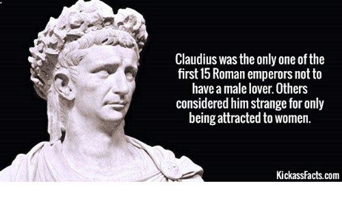 Women, Roman, and Only One: Claudius was the only one of the  first 15 Roman emperors notto  have a male lover. Others  considered him strange for only  being attracted to women.  KickassFacts.com