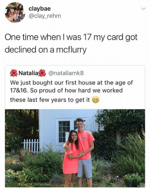 last-few-years: claybae  @clay_rehm  One time when I was 17 my card got  declined on a mcflurry  . Natalia裊@natal.amk8  We just bought our first house at the age of  17&16. So proud of how hard we worked  these last few years to get it