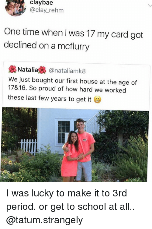 last-few-years: claybae  @clay_rehm  One time when I was 17 my card got  declined on a mcflurry  裊Natalia裊@natal.amk8  We just bought our first house at the age of  17&16. So proud of how hard we worked  these last few years to get it I was lucky to make it to 3rd period, or get to school at all.. @tatum.strangely