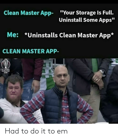 """Apps, App, and Master: Clean Master App  """"Your Storage Is Full.  Uninstall Some Apps""""  Me: *Uninstalls Clean Master App*  CLEAN MASTER APP-  KC CACKET  CU  2O Had to do it to em"""
