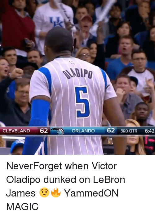 dunked on: -  CLEVELAND 62  ORLANDO 62 3RD QTR 6:42  ORLANDO62 3RD Q NeverForget when Victor Oladipo dunked on LeBron James 😧🔥 YammedON MAGIC