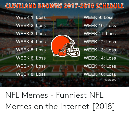 Memes Funniest: CLEVELAND BROWNS 2017-2018 SCHEDULE  WEEK 1: Loss  WEEK 2: Loss  WEEK 3: Loss  WEEK 4: Loss  WEEK 5: Loss  WEEK 6: Loss  WEEK 7: Loss  WEEK 8: Loss  WEEK 9: Loss  WEEK 10: Loss  WEEK 11: Loss  WEEK 12: Loss  WEEK 13: Loss  WEEK 14: Loss  WEEK 15: Loss  WEEK 16: Loss  Playoffs: LOL NFL Memes - Funniest NFL Memes on the Internet [2018]