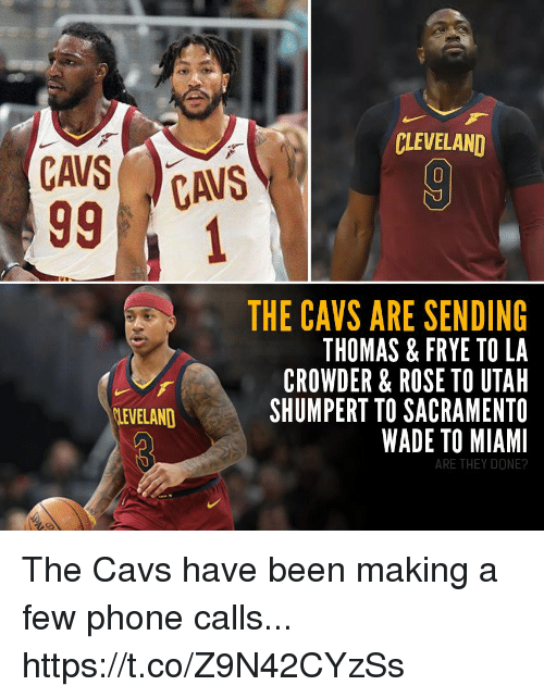 Cavs, Memes, and Phone: CLEVELAND  THE CAVS ARE SENDING  THOMAS & FRYE TO LA  CROWDER & ROSE TO UTAH  SHUMPERT TO SACRAMENTO  WADE TO MIAMI  LEVELAND  ARE THEY DONE? The Cavs have been making a few phone calls... https://t.co/Z9N42CYzSs